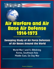 Air Warfare and Air Base Air Defense 1914-1973: Sweeping Study of Air Force Defenses of Air Bases Around the World, World War I and II, Blitzkrieg, Korea, Southeast Asia, Middle East, Six Day War ebook by Progressive Management
