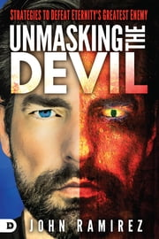 Unmasking the Devil - Strategies to Defeat Eternity's Greatest Enemy ebook by John Ramirez