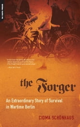 The Forger: An Extraordinary Story of Survival in Wartime Berlin - An Extraordinary Story of Survival in Wartime Berlin ebook by Cioma Schonhaus