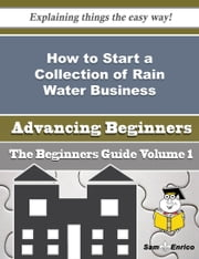 How to Start a Collection of Rain Water Business (Beginners Guide) ebook by George Fierro,Sam Enrico