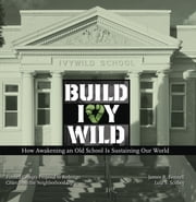 Build Ivywild - How awakening an old school is sustaining our world: Fennell Groups proposal to redesign cities from the neighborhood up ebook by James R. Fennell,Lola S. Scobey