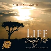LIFE Simply Put - 18 Simple Words for an Abundant Life ebook by SHEENA L. SMITH