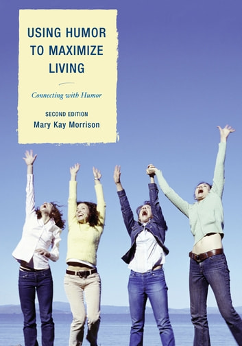 Using Humor to Maximize Living - Connecting With Humor ebook by Mary Kay Morrison, President, Association for Applied and Therapeutic Humor, Author of Using Humor to Maximize Living