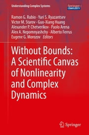 Without Bounds: A Scientific Canvas of Nonlinearity and Complex Dynamics ebook by Ramon G. Rubio,Yuri S. Ryazantsev,Victor M Starov,Guo-Xiang Huang,Alexander P Chetverikov,Paolo Arena,Alex A. Nepomnyashchy,Alberto Ferrus,Eugene G. Morozov