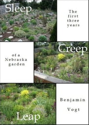 Sleep, Creep, Leap - The First Three Years of a Nebraska Garden ebook by Benjamin Vogt