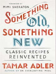 Something Old, Something New - Classic Recipes Reinvented ebook by Tamar Adler, Mimi Sheraton, Mindy Dubin