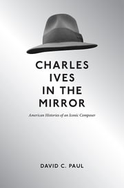 Charles Ives in the Mirror - American Histories of an Iconic Composer ebook by David C Paul