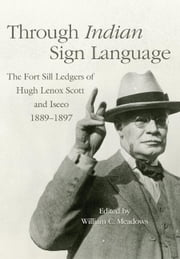 Through Indian Sign Language - The Fort Sill Ledgers of Hugh Lenox Scott and Iseeo, 1889–1897 ebook by William C. Meadows