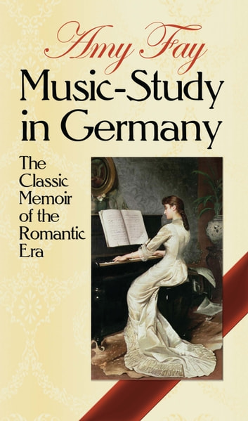 Music-Study in Germany - The Classic Memoir of the Romantic Era ebook by Amy Fay