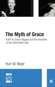 The Myth of Grace - A BIT of Grace Hopper and the Invention of the Information Age ebook by Kurt W. Beyer