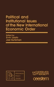 Political and Institutional Issues of the New International Economic Order: Pergamon Policy Studies on The New International Economic Order ebook by Laszlo, Ervin