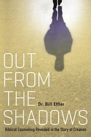 Out From the Shadows - Biblical Counseling Revealed in the Story of Creation ebook by Dr. Bill Effler
