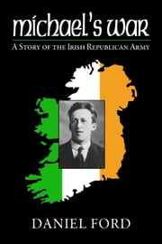 Michael's War: A Story of the Irish Republican Army, 1916-1923 ebook by Daniel Ford