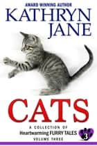 Cats: Volume 3 - A Collection of Heartwarming Furry Tales ebook by Kathryn Jane