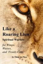 Like a Roaring Lion: Spiritual Warfare for Wimps, Wusses, and 'Fraidy-Cats ebook by Thien An Phan