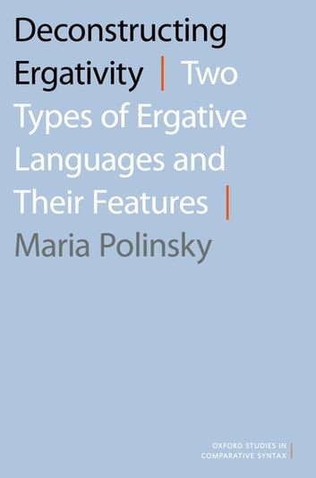 Deconstructing Ergativity - Two Types of Ergative Languages and Their Features ebook by Maria Polinsky