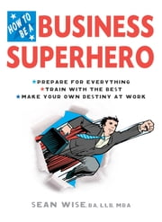 How to Be a Business Superhero - Prepare for Everything, Train with the Best, Make your Own Destiny at Work ebook by Sean Wise, BA, LLB, MBA