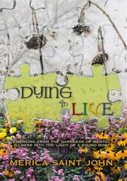 Dying to Live - Emerging from the Darkness of Mental Illness into the Light of a Sound Mind ebook by Merica Saint John