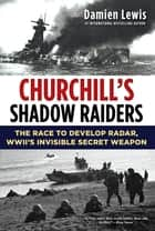 Churchill's Shadow Raiders - The Race to Develop Radar, World War II's Invisible Secret Weapon ebook by Damien Lewis