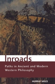 Inroads - Paths in Ancient and Modern Western Philosophy ebook by Murray Miles