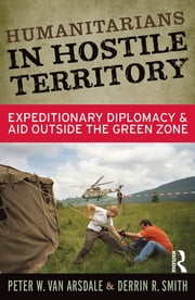Humanitarians in Hostile Territory - Expeditionary Diplomacy and Aid Outside the Green Zone ebook by Peter W Van Arsdale, Derrin R Smith