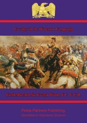 Cavalry in the Waterloo Campaign ebook by Field Marshal Sir Evelyn Wood, V.C. G.C.B.