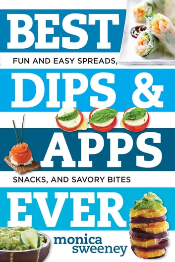 Best Dips and Apps Ever: Fun and Easy Spreads, Snacks, and Savory Bites (Best Ever) ebook by Monica Sweeney