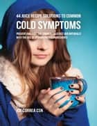 44 Juice Recipe Solutions to Common Cold Symptoms: Prevent and Cure the Common Cold Fast and Naturally With the Use of Vitamin Packed Ingredients ebook by Joe Correa CSN