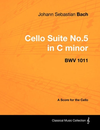 Johann Sebastian Bach - Cello Suite No.5 in C minor - BWV 1011 - A Score for the Cello ebook by Johann Sebastian Bach
