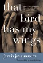 That Bird Has My Wings - The Autobiography of an Innocent Man on Death Row ebook by Jarvis Jay Masters