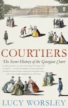 Courtiers - The Secret History of the Georgian Court ebook by Lucy Worsley