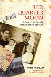 Red Quarter Moon - A Search for Family in the Shadow of Stalin ebook by Anne Konrad
