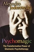 Psychomagic - The Transformative Power of Shamanic Psychotherapy ebook by Alejandro Jodorowsky