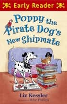 Early Reader: Poppy the Pirate Dog's New Shipmate ebook by Liz Kessler, Mike Phillips