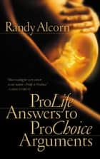 Pro-Life Answers to Pro-Choice Arguments ebook by Randy Alcorn