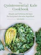 The Quintessential Kale Cookbook - Simple and Delicious Recipes for Everyone's Favorite Superfood eBook by Julia Mueller
