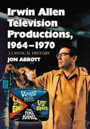 Irwin Allen Television Productions, 1964-1970: A Critical History of Voyage to the Bottom of the Sea, Lost in Space, The Time Tunnel and Land of the Giants - A Critical History of Voyage to the Bottom of the Sea, Lost in Space, The Time Tunnel and Land of the Giants ebook by Jon Abbott