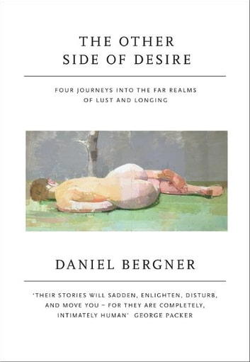 The Other Side of Desire - Four Journeys into the Far Realms of Lust and Longing ebook by Daniel Bergner