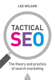 Tactical SEO - The Theory and Practice of Search Marketing ebook by Lee Wilson