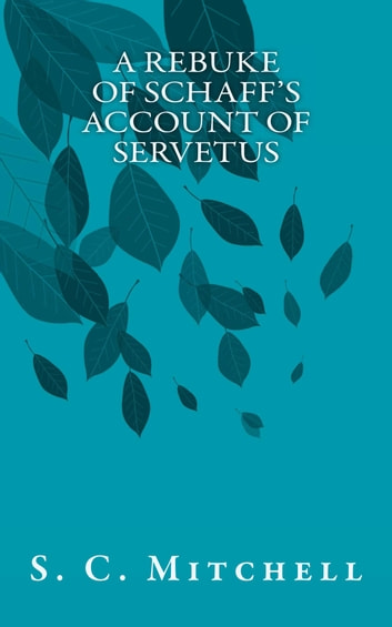 A Rebuke of Schaff's Account of Servetus ebook by S. C. Mitchell
