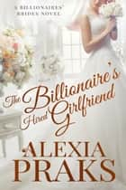 The Billionaire's Hired Girlfriend eBook par Alexia Praks