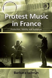 Protest Music in France - Production, Identity and Audiences ebook by Dr Barbara Lebrun,Professor Stan Hawkins,Professor Lori Burns