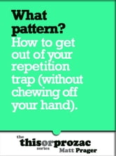 What Pattern?: How To Get Out Of Your Repetition Trap (Without Chewing Off Your Hand) ebook by Matt Prager