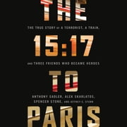 The 15:17 to Paris - The True Story of a Terrorist, a Train, and Three American Heroes audiobook by Anthony Sadler, Alek Skarlatos, Spencer Stone,...
