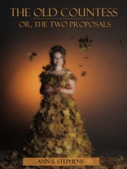 The Old Countess : Or, the Two Proposals (Illustrated) ebook by Ann S. Stephens
