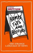 Romps, Tots and Boffins - The Strange Language of News ebook by Robert Hutton