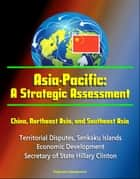 Asia-Pacific: A Strategic Assessment - China, Northeast Asia, and Southeast Asia - Territorial Disputes, Senkaku Islands, Economic Development, Secretary of State Hillary Clinton ebook by Progressive Management
