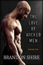 The Love of Wicked Men (Episode Two) ebook by Brandon Shire