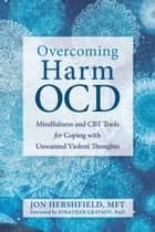 Overcoming Harm OCD - Mindfulness and CBT Tools for Coping with Unwanted Violent Thoughts ebook by Jon Hershfield, MFT, Jonathan Grayson,...
