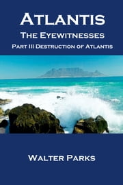 Atlantis the Eyewitnesses, Part III Destruction of Atlantis ebook by Walter Parks